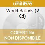 WORLD BALLADS                             cd musicale di ARTISTI VARI