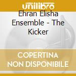 Ehran Elisha Ensemble - The Kicker cd musicale di EHRAN ELISHA ENSEMBL