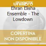 Ehran Elisha Ensemble - The Lowdown cd musicale di EHRAN ELISHA ENSEMBL