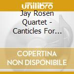 Jay Rosen Quartet - Canticles For The New Mil cd musicale di JAY ROSEN QUARTET