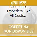 Resonance Impeders - At All Costs Unknown cd musicale di RESONANCE IMPEDERS