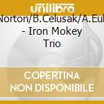 K.Norton/B.Celusak/A.Eulau - Iron Mokey Trio cd musicale di K.NORTON/B.CELUSAK/A