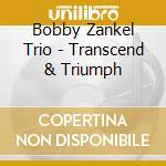 Bobby Zankel Trio - Transcend & Triumph cd musicale di ZANKEL BOBBY TRIO