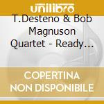 T.Desteno & Bob Magnuson Quartet - Ready For Action cd musicale di DESTENO / MAGNUSON