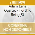 FO(U)R BEING(S)                           cd musicale di LANE ADAM QUARTET