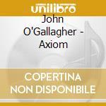 AXIOM                                     cd musicale di O'GALLAGHER JOHN