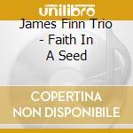 James Finn Trio - Faith In A Seed cd musicale di James finn trio
