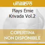 PLAYS ERNIE KRIVADA VOL.2                 cd musicale di KRIVADA ERNIE QUINTE