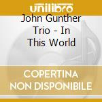 John Gunther Trio - In This World cd musicale di GUNTHER JOHN TRIO