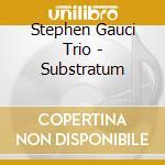 Substratum cd musicale di Stephen gauci trio