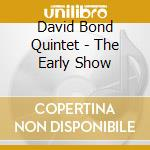 THE EARLY SHOW                            cd musicale di BOND DAVID QUINTET