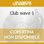 Club wave 1 cd musicale di Artisti Vari