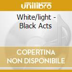 BLACK ACTS                                cd musicale di Light White