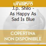 J.p. Shilo - As Happy As Sad Is Blue cd musicale di J.p. Shilo
