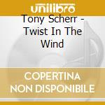 TWIST IN THE WIND                         cd musicale di Tony Scherr