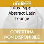 ABSTRACT LATIN JULIUS PAPP cd musicale di ARTISTI VARI