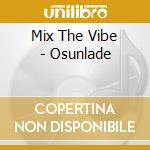 MIX THE VIBE - OSUNLADE                   cd musicale di AA.VV.