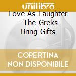 THE GREKS BRING GIFTS                     cd musicale di LOVE AS LAUGHTER