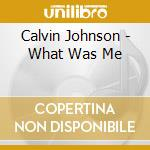 WHAT WAS ME                               cd musicale di Calvin Johnson