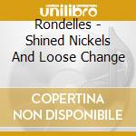 SHINED NICKELS AND LOOSE CHANGE           cd musicale di RONDELLES