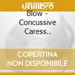 CONCUSSIVE CARESS...                      cd musicale di BLOW