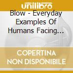 Blow - Everyday Examples Of Humans Facing Strai cd musicale di BLOW