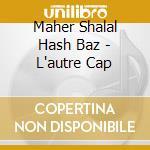 L'AUTRE CAP cd musicale di MAHER SHALAL HASH BAZ
