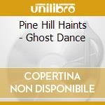 GHOST DANCE cd musicale di PINE HILL HAINTS
