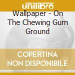 ON THE CHEWING GUM GROUND                 cd musicale di WALLPAPER