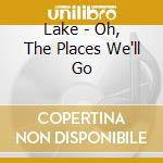 OH, THE PLACES WE'LL GO                   cd musicale di LAKE