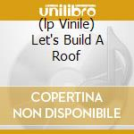 (LP VINILE) LET'S BUILD A ROOF                        lp vinile di LAKE