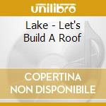 LET'S BUILD A ROOF                        cd musicale di LAKE