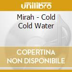 COLD COLD WATER                           cd musicale di MIRAH