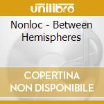BETWEEN HEMISPHERES                       cd musicale di NONLOC