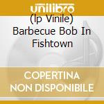 (LP VINILE) BARBECUE BOB IN FISHTOWN                  lp vinile di Glenn Jones