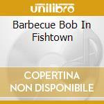 BARBECUE BOB IN FISHTOWN                  cd musicale di Glenn Jones