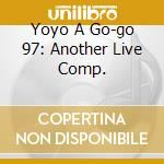 YOYO A GO-GO  97: ANOTHER LIVE COMP.      cd musicale di Artisti Vari