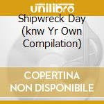 SHIPWRECK DAY (KNW YR OWN COMPILATION)    cd musicale di Artisti Vari