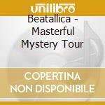 MASTERFUL MYSTERY TOUR                    cd musicale di BEATALLICA