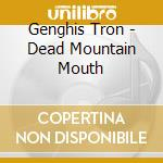 Dead mountain mouth cd musicale di Tron Genghis