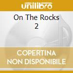 On the rocks vol.2 cd musicale di Artisti Vari