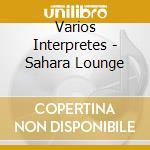 Sahara lounge cd musicale di Artisti Vari