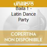 BAILA ! - LATIN DANCE PARTY cd musicale di ARTISTI VARI