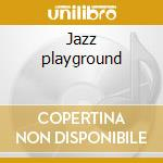 Jazz playground cd musicale di ARTISTI VARI