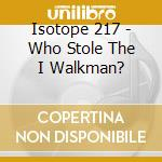 Isotope 217 - Who Stole The I Walkman? cd musicale di ISOTOPE 217