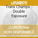 CDS - TRANS CHAMPS         - DOUBLE EXPOSURE cd musicale di TRANS CHAMPS