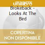 CD - BROKEBACK - LOOKS AT THE BIRD cd musicale di BROKEBACK