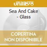 Sea And Cake - Glass cd musicale di SEA AND CAKE