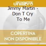 Jimmy Martin - Don T Cry To Me cd musicale di JIMMY MARTIN