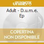 CD - ADULT - D.U.M.E. cd musicale di ADULT